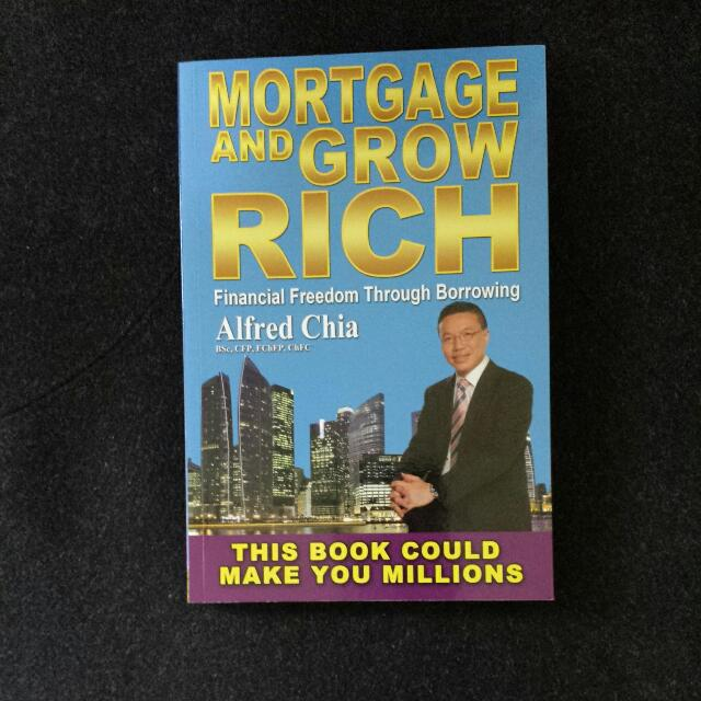 Mortgage And Grow Rich Financial Freedom Through Borrowing By Alfred Chia