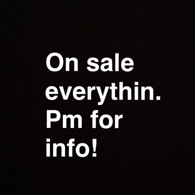 ON SALE EVERYTHING. PM FOR INFO.