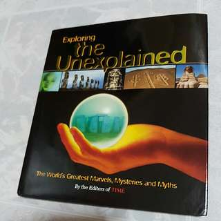Exploring The Unexplained: The World's Greatest Marvels, Mysteries And Myths (A Book By The Editors Of TIME)