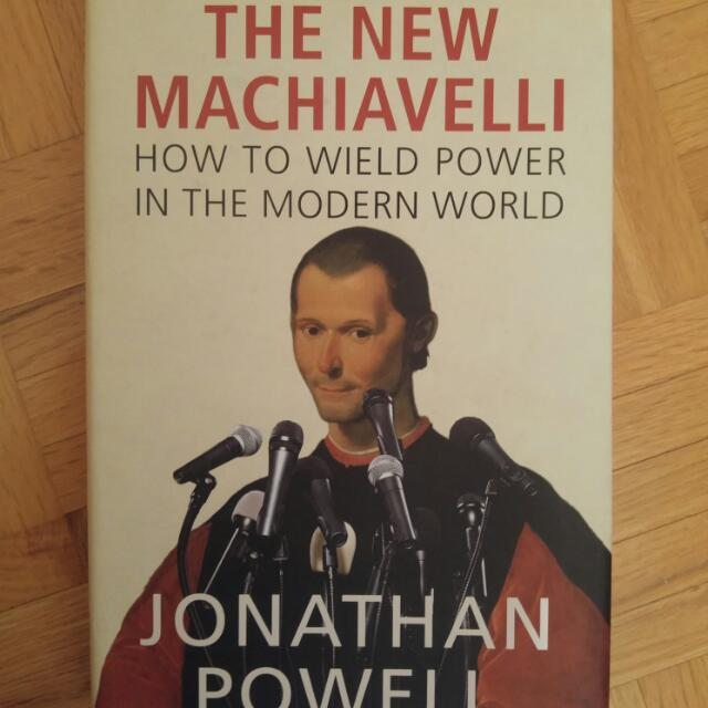 The New Machiavelli: How To Wield Power In The Modern World By Johnathan Powell