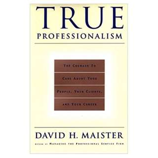 [career / self help book] True Professionalism: The Courage to Care About Your People, Your Clients, and Your Career by David H. Maister