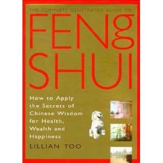The Complete Illustrated Guide to Feng Shui : How to Apply the Secrets of Chinese Wisdom for Health, Wealth and Happiness by Lillian Too