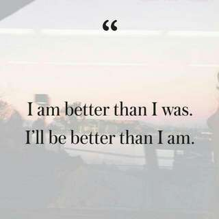 Always become better each day you've been through.