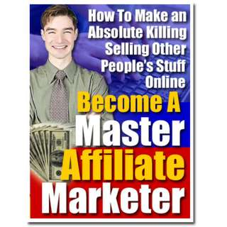 Become A Master Affiliate Marketer: How To Make An Absolute Killing Selling Other People's Stuff Online! (124 Page eBook)