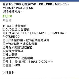 TC-530D迷你音响 ◎DVD微型组合音响 ◎可播放DVD、CD、CDR、MP3-CD、MPEG4、PICTURE CD ◎USB即插即用,数码音乐随时欣赏 ◎MW/FM数字调谐收音机 ◎时钟和闹钟功能设定 ◎高级木质音箱 ◎杜比数码 ◎20W*2RMS功能输出 ◎尺寸:长*宽*高:510*310*200 mm ◎重量(毛重):6KG