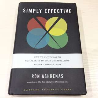 Simply Effective : How to Cut Through Complexity in Your Organization and Get Things Done - Ron Ashkenas, Harvard Business Press