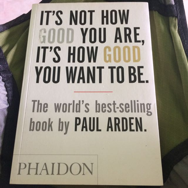 It's Not How Good You Are, Its How Good You Want To Be - Paul Arden