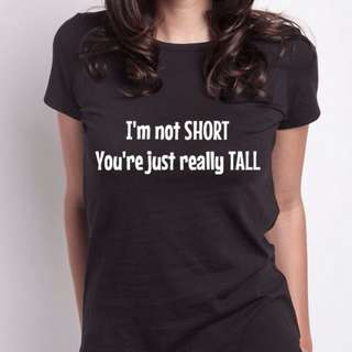 I'm not SHORT, You're just really TALL Top