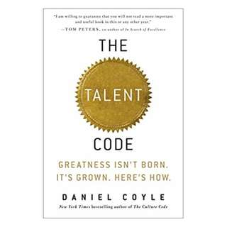 The Talent Code: Greatness Isn't Born. It's Grown. Here's How. BY Daniel Coyle