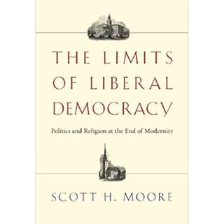 The Limits of Liberal Democracy: Politics and Religion at the End of Modernity (by Scott H. Moore) APOLOGETICS