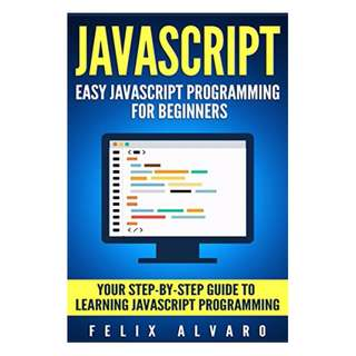 JAVASCRIPT: Easy JavaScript Programming For Beginners. Your Step-By-Step Guide to Learning JavaScript Programming (JavaScript Series) BY Felix Alvaro