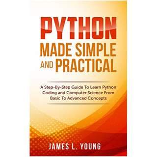 Python Made Simple and Practical: A Step-By-Step Guide To Learn Python Coding and Computer Science From Basic To Advanced Concepts. BY James L. Young