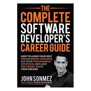 The Complete Software Developer's Career Guide: How to Learn Your Next Programming Language, Ace Your Programming Interview, and Land The Coding Job Of Your Dreams BY John Sonmez