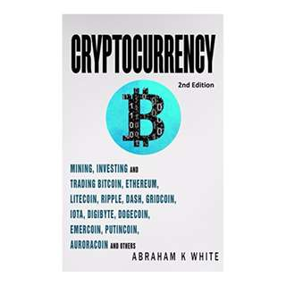 Cryptocurrency: Mining, Investing and Trading in Blockchain, including Bitcoin, Ethereum, Litecoin, Ripple, Dash, Dogecoin, Emercoin, Putincoin, Auroracoin and others (Fintech) [2nd Edition] BY Abraham K White