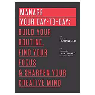 Manage Your Day-to-Day: Build Your Routine, Find Your Focus, and Sharpen Your Creative Mind (The 99U Book Series) BY 99U & Jocelyn K. Glei