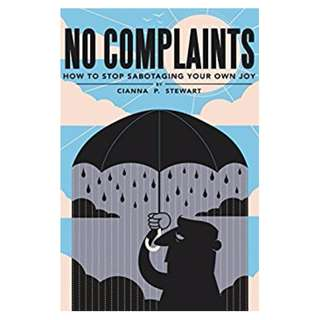 No Complaints: How to Stop Sabotaging Your Own Joy BY  Cianna Stewart