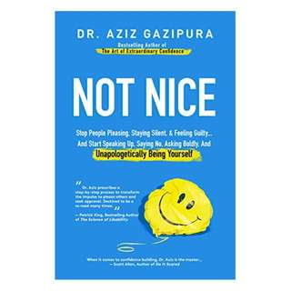 Not Nice: Stop People Pleasing, Staying Silent, & Feeling Guilty... And Start Speaking Up, Saying No, Asking Boldly, And Unapologetically Being Yourself BY  Dr Aziz Gazipura PsyD