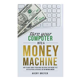 Turn Your Computer Into a Money Machine in 2017: How to make money from home and grow your income fast, with no prior experience! Set up within a week! BY Avery Breyer