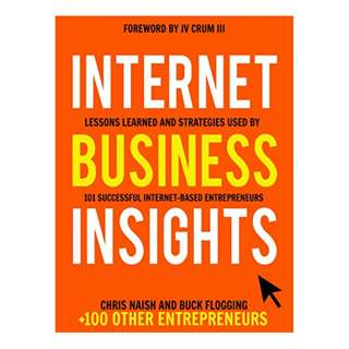 Internet Business Insights: Lessons Learned and Strategies Used by 101 Successful Internet-Based Entrepreneurs (Internet Business Books) BY Chris Naish  (Author),‎ Buck Flogging