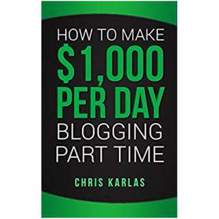 How to Make $1,000 Per Day Blogging Part Time: The Beginner's Guide to Starting and Making Money With a Blog BY Chris Karlas