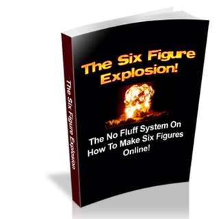 The Six Figure Explosion! The No Fluff System On How To Make Six Figures Online! eBook