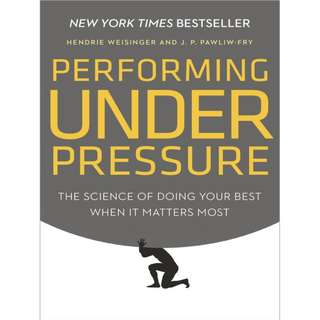 Performing Under Pressure: The Science of Doing Your Best When It Matters Most BY Hendrie Weisinger, J. P. Pawliw-Fry