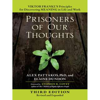 Prisoners of Our Thoughts: Viktor Frankl's Principles for Discovering Meaning in Life and Work BY Alex Pattakos, Elaine Dundon