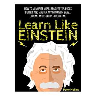 Learn Like Einstein: Memorize More, Read Faster, Focus Better, and Master Anything With Ease… Become An Expert in Record Time (Accelerated Learning) BY Peter Hollins