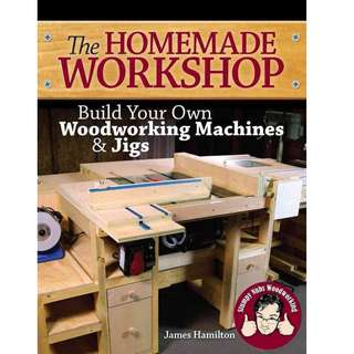 Homemade Workshop - Build Your Own Woodworking Machines and Jigs