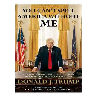 You Can't Spell America Without Me: The Really Tremendous Inside Story of My Fantastic First Year as PresidentDonald J. Trump (A So-Called Parody) BY Alec Baldwin (Author),‎ Kurt Andersen  (Author)