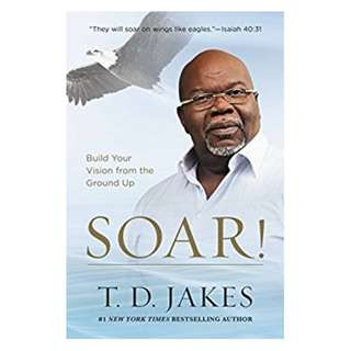 Soar!: Build Your Vision from the Ground Up BY T. D. Jakes