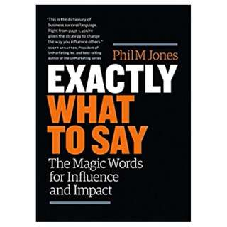 Exactly What to Say: The Magic Words for Influence and Impact BY Phil M Jones