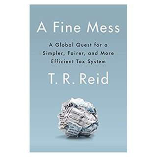 A Fine Mess: A Global Quest for a Simpler, Fairer, and More Efficient Tax System BY T. R. Reid