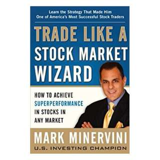 Trade Like a Stock Market Wizard: How to Achieve Super Performance in Stocks in Any Market BY Mark Minervini