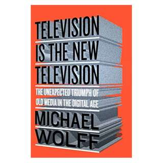 Television Is the New Television: The Unexpected Triumph of Old Media in the Digital Age BY Michael Wolff