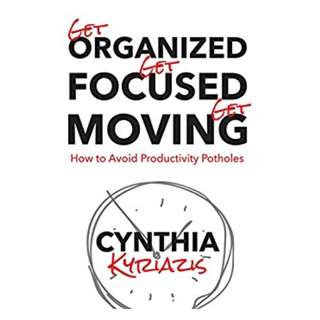 Get Organized. Get Focused. Get Moving.: How to Avoid Productivity Potholes BY Cynthia Kyriazis