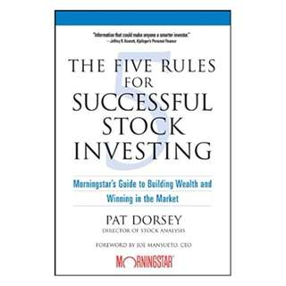 The Five Rules for Successful Stock Investing: Morningstar's Guide to Building Wealth and Winning in the Market BY Pat Dorsey  (Author),‎ Joe Mansueto (Foreword)
