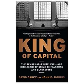 King of Capital: The Remarkable Rise, Fall, and Rise Again of Steve Schwarzman and Blackstone BY  David Carey  (Author), John E. Morris (Author)