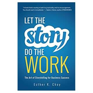 Let the Story Do the Work: The Art of Storytelling for Business Success BY Esther K. Choy