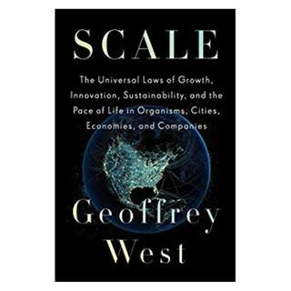 Scale: The Universal Laws of Growth, Innovation, Sustainability, and the Pace of Lifein Organisms, Cities, Economies, and Companies BY Geoffrey West