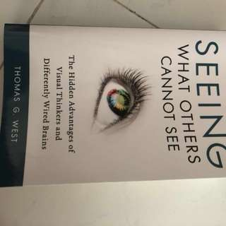Seeing what others cannot see : the advantages of visual thinkers and differently wired brains by Thomas G. West