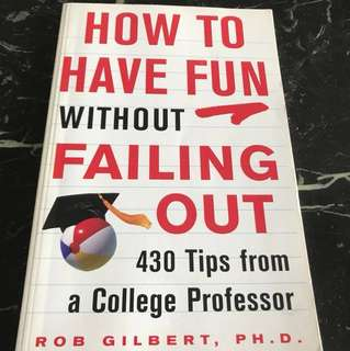 How To Have Fun Without Failing Out - 430 Tips from a College Professor (Get Great Grades & Still Have Great Fun While Learning)