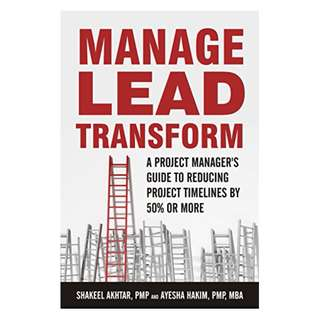 Manage. Lead. Transform: A Project manager's Guide to Reducing project timelines by 50% or more. BY  Shakeel Akhtar PMP  (Author), Ayesha Hakim MBA PMP  (Author)