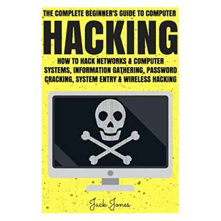 Hacking: The Complete Beginner's Guide To Computer Hacking: How To Hack Networks and Computer Systems, Information Gathering, Password Cracking, System ... Internet Security, Cracking, Sniffing, Tor) BY Jack Jones