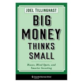 Big Money Thinks Small: Biases, Blind Spots, and Smarter Investing (Columbia Business School Publishing) BY Joel Tillinghast
