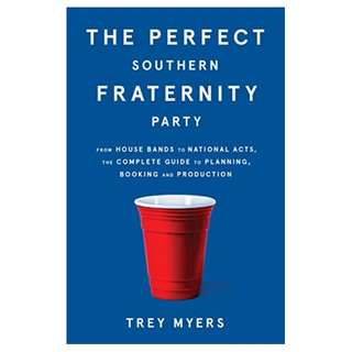 The Perfect Southern Fraternity Party: From House Bands to National Acts, the Complete Guide to Planning, Booking and Production BY Trey Myers