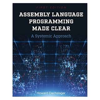 Assembly Language Programming Made Clear: A Systemic Approach BY Howard Dachslager