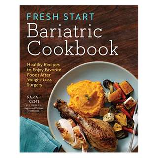 Fresh Start Bariatric Cookbook: Healthy Recipes to Enjoy Favorite Foods After Weight-Loss Surgery BY Sarah Kent MS RDN CD