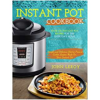 Instant Pot Cookbook: Over 100 Instant Pot Recipes For The Everyday Home | Simple and Delicious Electric Pressure Cooker Recipes Made For Your Instant ... Pot Electric Pressure Cooker Cookbook) BY John Leroy