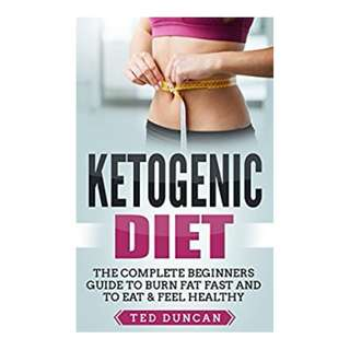 Ketogenic Diet: The Complete Beginners Guide To Burn Fat Fast And To Eat & Feel Healthy BY Ted Duncan